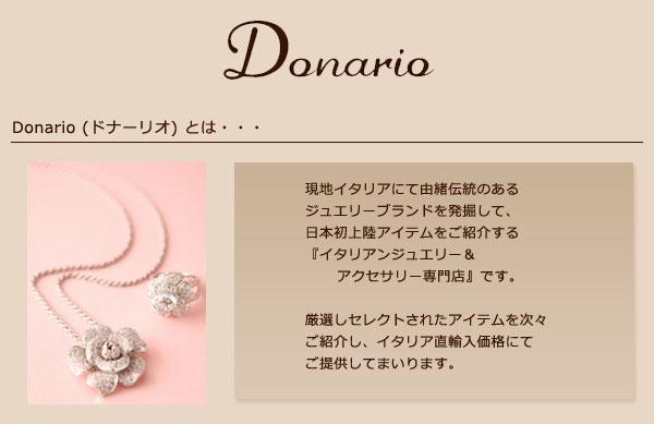 Donario(ドナーリオ)とは・・・ 現地イタリアにて由緒伝統のあるジュエリーブランドを発掘して、日本初上陸アイテムをご紹介する『イタリアンジュエリー&アクセサリー専門店』です。厳選しセレクトされたアイテムを次々ご紹介し、イタリア直輸入価格にてご提供してまいります。